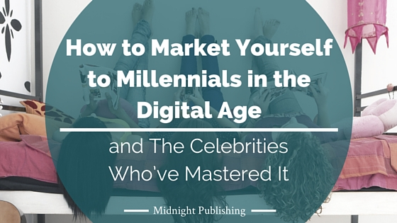 How to Market Yourself to Millennials in the Digital Age and The Celebrities Who've Mastered It