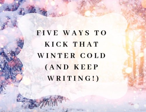 Five Ways to Kick that Winter Cold (and Keep Writing!)